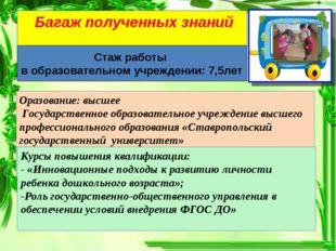 Багаж полученных знаний Стаж работы в образовательном учреждении: 7,5лет Ора