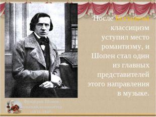 После Бетховена классицизм уступил место романтизму, и Шопен стал один из гла