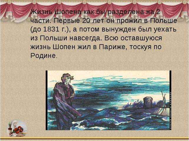 Жизнь Шопена как бы разделена на 2 части. Первые 20 лет он прожил в Польше (д...