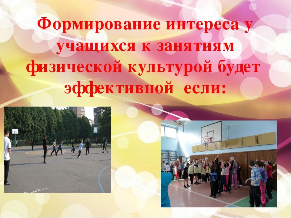 Формирование интереса у учащихся к занятиям физической культурой будет эффект...