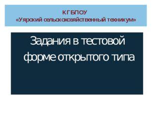 КГБПОУ «Уярский сельскохозяйственный техникум» Задания в тестовой форме откры
