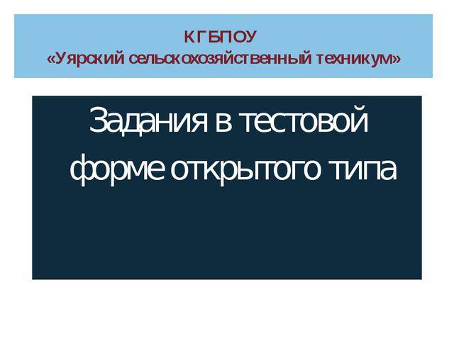 КГБПОУ «Уярский сельскохозяйственный техникум» Задания в тестовой форме откры...