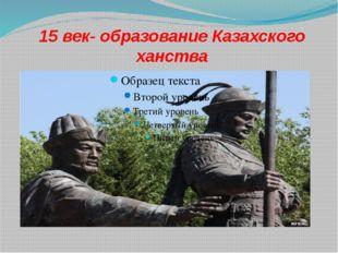 15 век- образование Казахского ханства