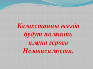 Казахстанцы всегда будут помнить имена героев Независимости.