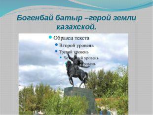 Богенбай батыр –герой земли казахской.