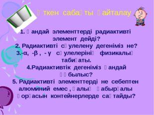 Өткен сабақты қайталау 1. Қандай элементтерді радиактивті элемент дейді? 2. Р