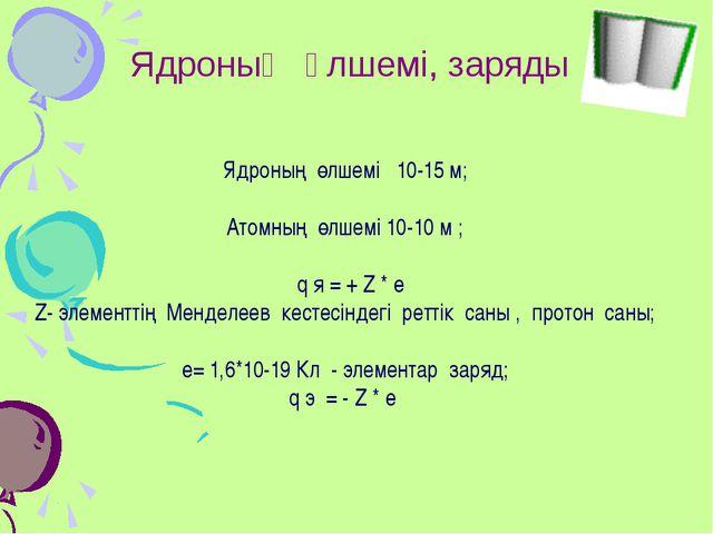 Ядроның өлшемі, заряды Ядроның өлшемі 10-15 м; Атомның өлшемі 10-10 м ; q я =...