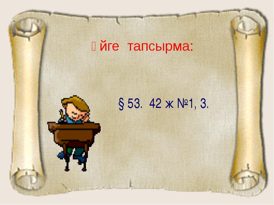 Үйге тапсырма: § 53. 42 ж №1, 3.