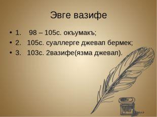 Эвге вазифе 1. 98 – 105с. окъумакъ; 2. 105с. суаллерге джевап бермек; 3. 103с