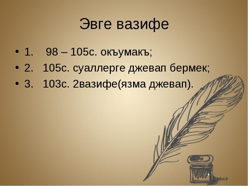 Эвге вазифе 1. 98 – 105с. окъумакъ; 2. 105с. суаллерге джевап бермек; 3. 103с...
