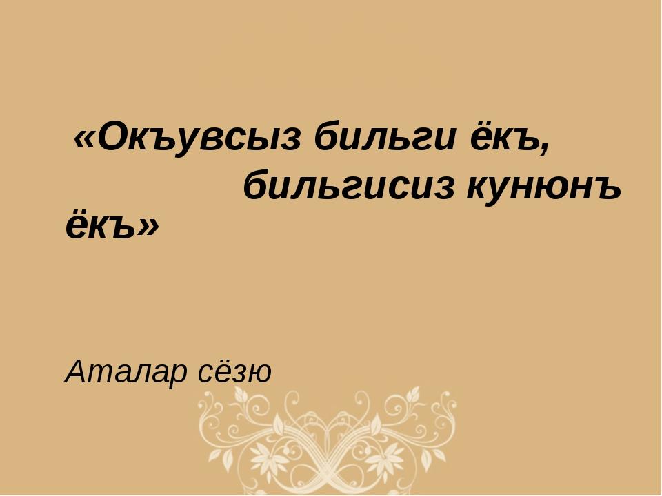 «Окъувсыз бильги ёкъ, бильгисиз кунюнъ ёкъ» Аталар сёзю