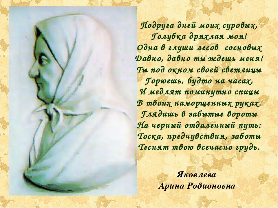 Яковлева Арина Родионовна Подруга дней моих суровых, Голубка дряхлая моя! Одн...