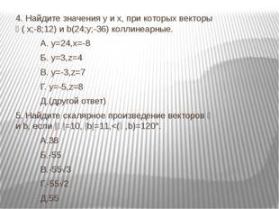 4. Найдите значения y и x, при которых векторы ᾱ( х;-8;12) и b(24;y;-36) колл