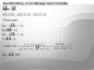 и ВЫЧИСЛИТЬ УГОЛ МЕЖДУ ВЕКТОРАМИ: k(1;3;0) , p(2;3;-1) , n(1;2;-1) Решение: