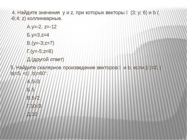 4. Найдите значения y и z, при которых векторы ᾱ (3; y; 6) и b ( -6;4; z) ко...