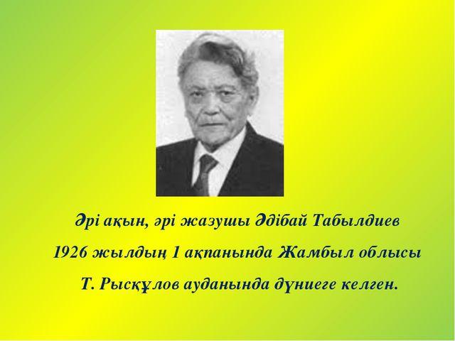 Әрі ақын, әрі жазушы Әдібай Табылдиев 1926 жылдың 1 ақпанында Жамбыл облысы Т...