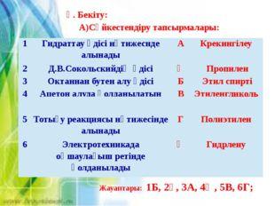 Ү. Бекіту: А)Сәйкестендіру тапсырмалары: Жауаптары: 1Б, 2Ғ, 3А, 4Ә, 5В, 6Г; 1