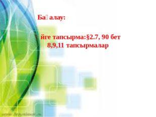 Үйге тапсырма:§2.7, 90 бет 8,9,11 тапсырмалар Бағалау: