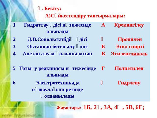 Ү. Бекіту: А)Сәйкестендіру тапсырмалары: Жауаптары: 1Б, 2Ғ, 3А, 4Ә, 5В, 6Г; 1...