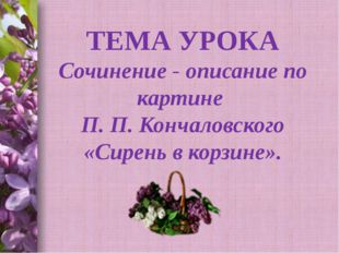 Спицына Т.В. ТЕМА УРОКА Сочинение - описание по картине П. П. Кончаловского «