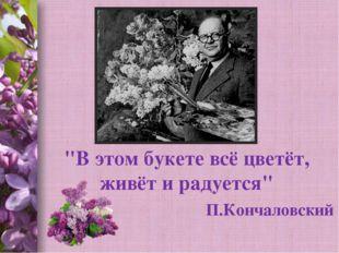"""""""В этом букете всё цветёт, живёт и радуется"""" П.Кончаловский Спицына Т.В."""