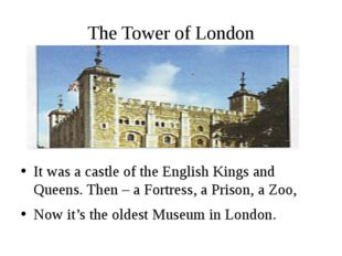 The Tower of London It was a castle of the English Kings and Queens. Then – a