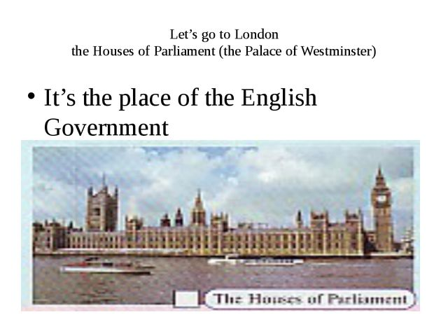 Let's go to London the Houses of Parliament (the Palace of Westminster) It's...