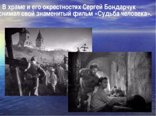 В храме и его окрестностях Сергей Бондарчук снимал свой знаменитый фильм «Су