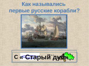 Как назывались первые русские корабли? С ´´´´ ый « Старый дуб»