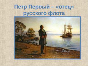 Петр Первый – «отец» русского флота