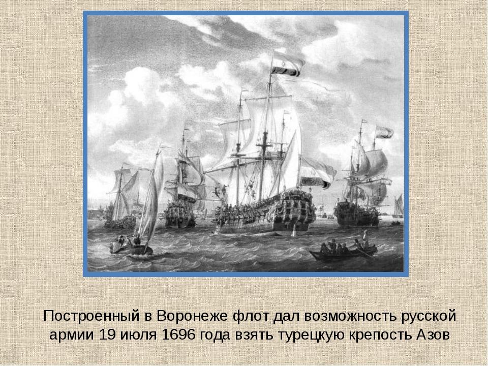 Построенный в Воронеже флот дал возможность русской армии 19 июля 1696 года в...