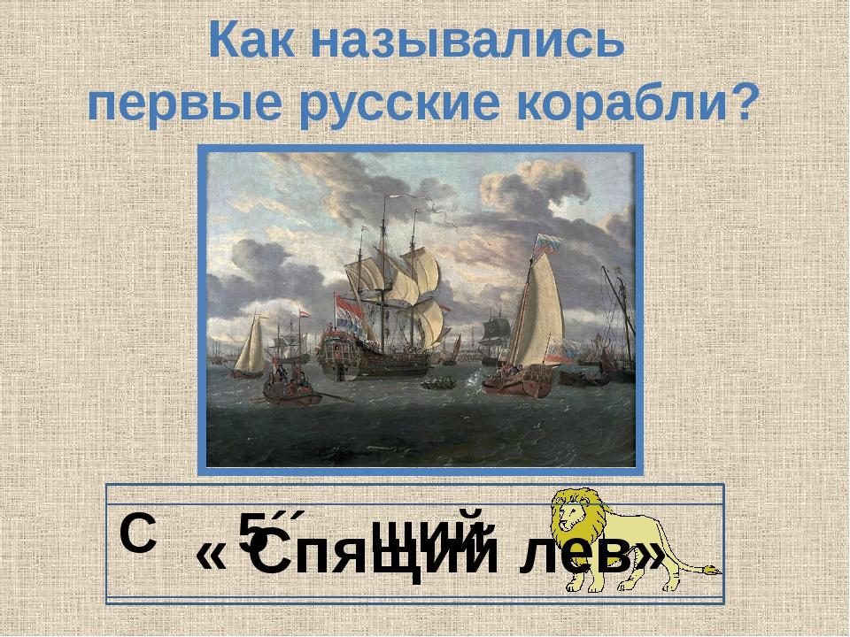 Как назывались первые русские корабли? С 5´´ щий « Спящий лев»