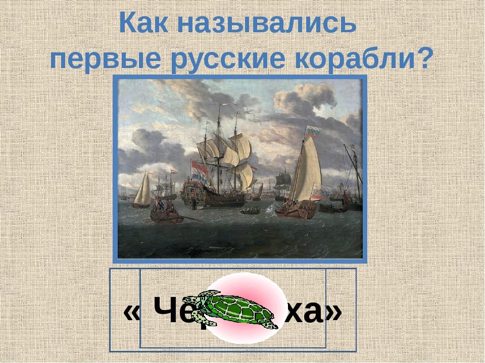 Как назывались первые русские корабли? « Черепаха»