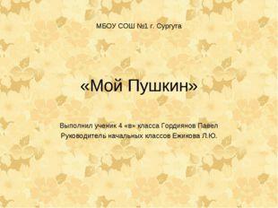 МБОУ СОШ №1 г. Сургута «Мой Пушкин» Выполнил ученик 4 «в» класса Гордиянов Па