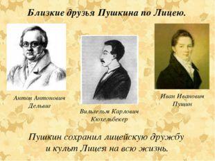 Антон Антонович Дельвиг Иван Иванович Пущин Близкие друзья Пушкина по Лицею.