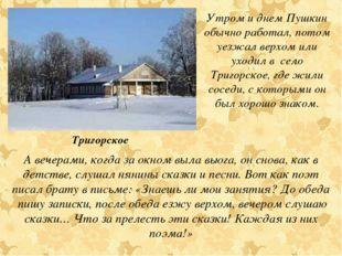 Утром и днем Пушкин обычно работал, потом уезжал верхом или уходил в село Три