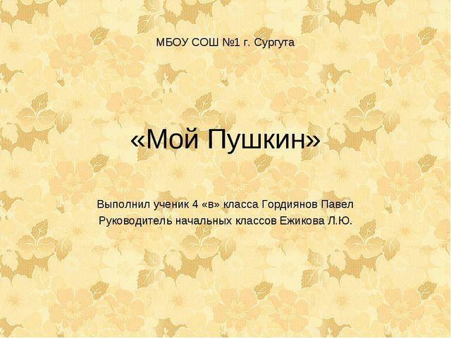 МБОУ СОШ №1 г. Сургута «Мой Пушкин» Выполнил ученик 4 «в» класса Гордиянов Па...
