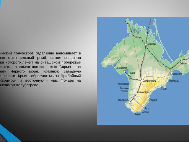 Крымский полуостров отдаленно напоминает в плане неправильный ромб, самая сев...