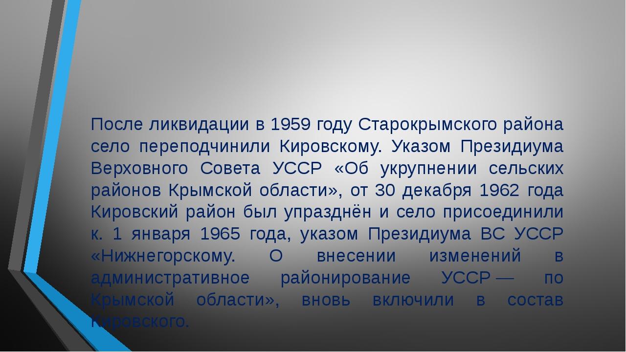 После ликвидации в 1959 году Старокрымского района село переподчинили Кировск...