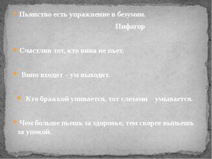 Пьянство есть упражнение в безумии. Пифагор Счастлив тот, кто вина не пьет.