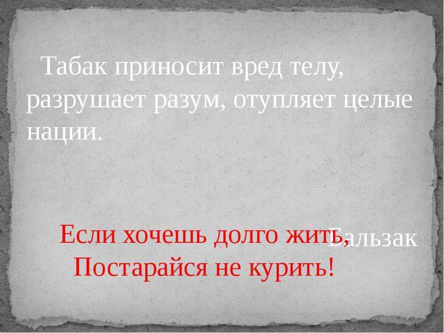 Табак приносит вред телу, разрушает разум, отупляет целые нации. Бальзак Есл...