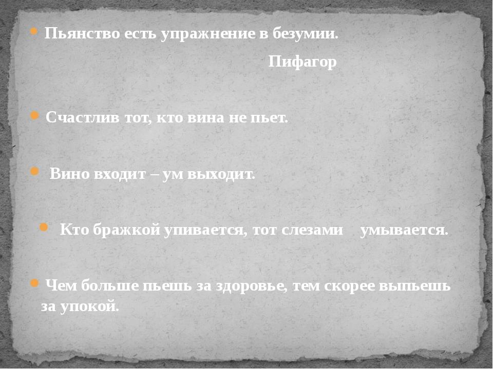 Пьянство есть упражнение в безумии. Пифагор Счастлив тот, кто вина не пьет....
