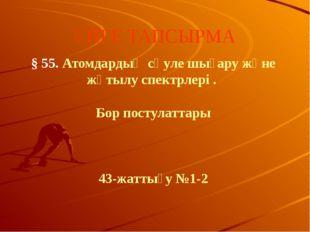 ҮЙГЕ ТАПСЫРМА § 55. Атомдардың сәуле шығару және жұтылу спектрлері . Бор пост