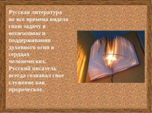 Русская литература во все времена видела свою задачу в возжигании и поддержив