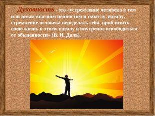 Духовность - это«устремление человека к тем или иным высшим ценностям и смы