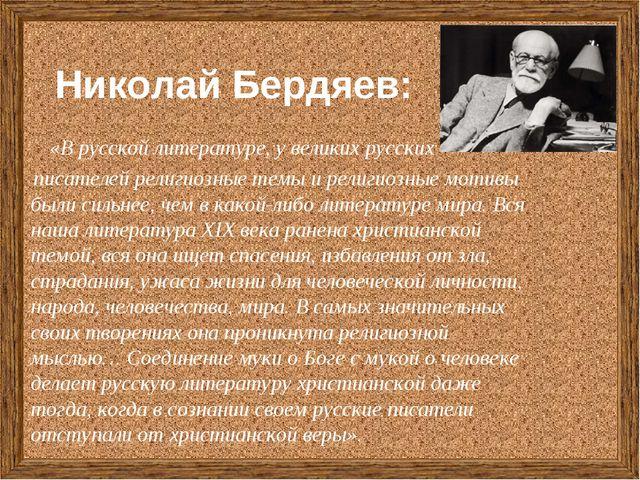 Николай Бердяев: «В русской литературе, у великих русских писателей религиозн...