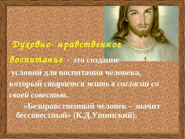 Духовно- нравственное воспитание - это создание условий для воспитания челов...