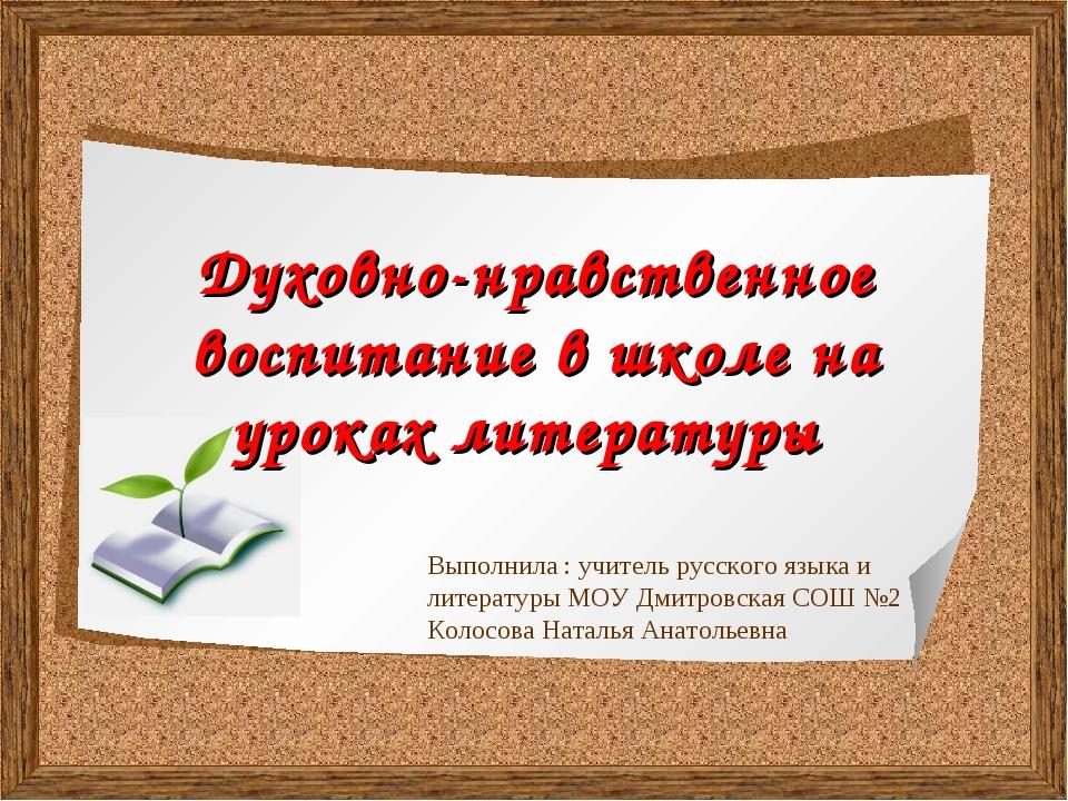 Духовно-нравственное воспитание в школе на уроках литературы Выполнила : учи...