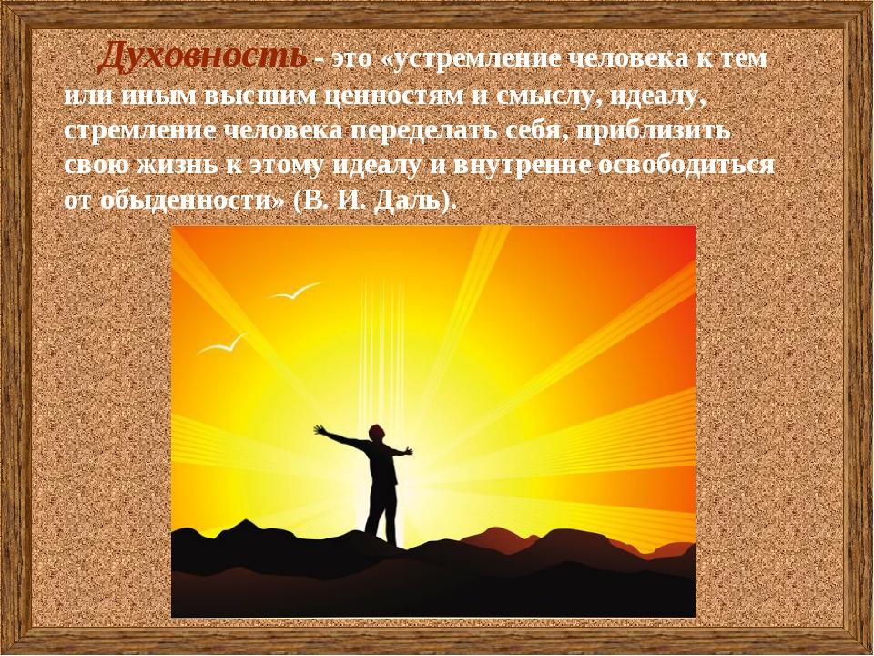 Духовность - это«устремление человека к тем или иным высшим ценностям и смы...