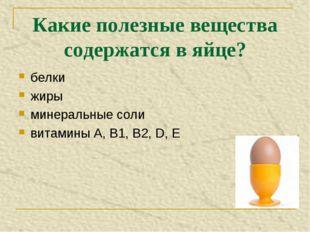 Какие полезные вещества содержатся в яйце? белки жиры минеральные соли витами